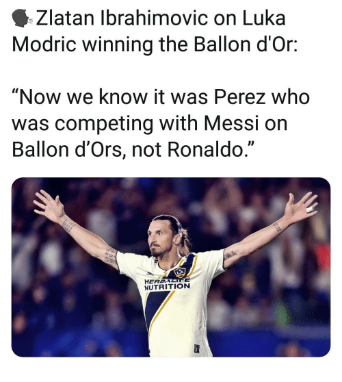 "Zlatan Ibrahimovic: Zlatan Ibrahimovic on Luka  Modric winning the Ballon d'Or:  ""Now we know it was Perez who  was competing with Messi on  Ballon d'Ors, not Ronaldo.""  L)  HEREALIFE  NUTRITION"