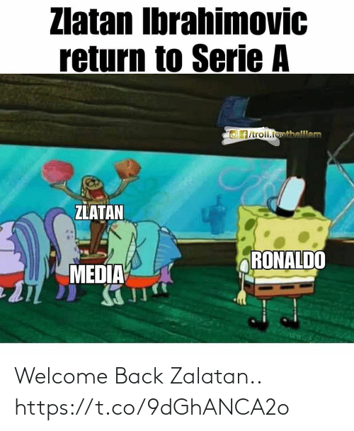Zlatan Ibrahimovic: Zlatan Ibrahimovic  return to Serie A  OF/troll.footballism  ZLATAN  RONALDO  MEDIA Welcome Back Zalatan.. https://t.co/9dGhANCA2o