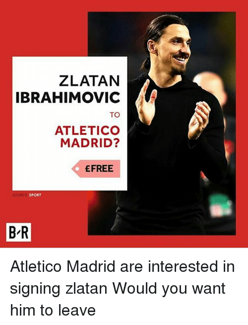 Zlatan Ibrahimovic: ZLATAN  IBRAHIMOVIC  TO  ATLETICO  MADRID?  EFREE  SPORT  B R Atletico Madrid are interested in signing zlatan Would you want him to leave