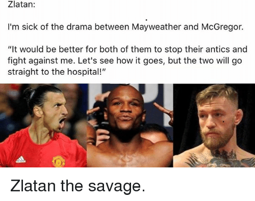 """Mayweather, Savage, and Soccer: Zlatan:  I'm sick of the drama between Mayweather and McGregor.  """"It would be better for both of them to stop their antics and  fight against me. Let's see how it goes, but the two will go  straight to the hospital!"""" Zlatan the savage."""