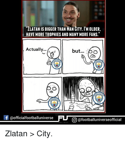 Memes, 🤖, and Man City: ZLATAN IS BIGGER THAN MAN CITY IM OLDER,  HAVE MORE TROPHIES AND MANYMORE FANS.  Actually  but...  CHEG  CHES  CHES  CITY  f @officialfootballuniv  CO @footballuniverseofficial Zlatan > City.