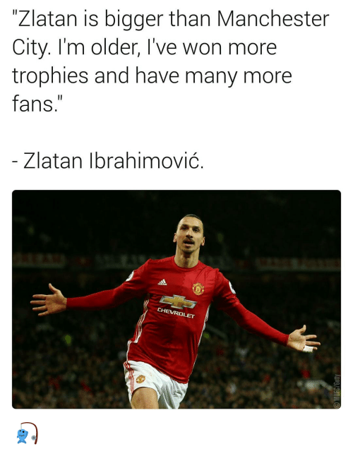 Memes, Chevrolet, and Manchester City: Zlatan is bigger than Manchester  City. I'm older, I've won more  trophies and have many more  fans  Zlatan Ibrahimovic  CHEVROLET 🎣