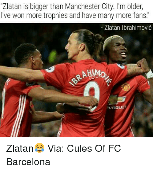 "Barcelona, Memes, and FC Barcelona: ""Zlatan is bigger than Manchester City. I'm older,  I've won more trophies and have many more fans  Zlatan Ibrahimovic  RAHUMo  EVROLET Zlatan😂  Via: Cules Of FC Barcelona"