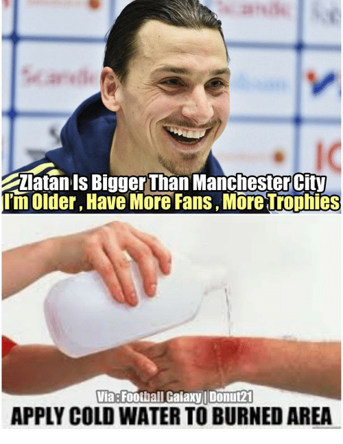 Memes, 🤖, and Galaxy: Zlatan Is Bigger Than ManchesterCity  lim Older, Have More Fans, More Trophies  Via Footbal Galaxy Donut21  APPLY COLD WATER TO BURNED AREA