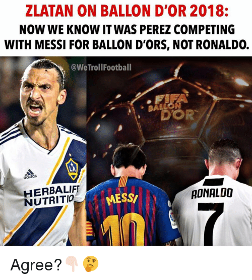 zlatan: ZLATAN ON BALLON D'OR 2018:  NOW WE KNOW IT WAS PEREZ COMPETING  WITH MESSI FOR BALLON D'ORS, NOT RONALDO.  @WeTrollFootball  BALLO  N  DOR  ·  LA  adidas  HERBALIF  NUTRITIO  MESS  RONALOO Agree?👇🏻🤔