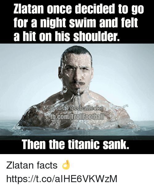 Facts, Memes, and Titanic: Zlatan once decided to go  for a night swim and felt  a hit on his shoulder.  b.com/itol footbal  Then the titanic sank. Zlatan facts 👌 https://t.co/aIHE6VKWzM