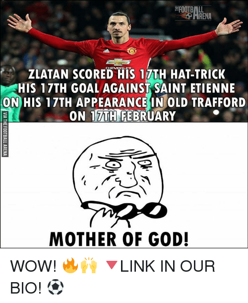 God, Memes, and Wow: ZLATAN SCORED HIS 17TH HAT-TRICK  HIS 17TH GOAL AGAINST SAINT ETIENNE  ON HIS 17TH APPEARANCE IN OLD TRAFFORD  ON TTTHNEEBRUARY  MOTHER OF GOD! WOW! 🔥🙌 🔻LINK IN OUR BIO! ⚽