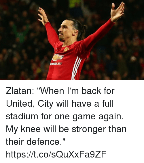 """Soccer, Game, and United: Zlatan: """"When I'm back for United, City will have a full stadium for one game again. My knee will be stronger than their defence."""" https://t.co/sQuXxFa9ZF"""