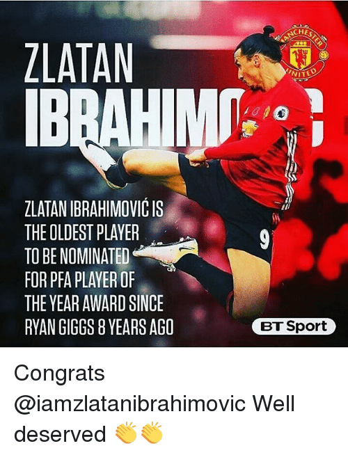 Memes, Giggs, and 🤖: ZLATAN  ZLATANIBRAHIMOVICIS  THE OLDEST PLAYER  TO BE NOMINATED  FOR PFA PLAYER OF  THE YEAR AWARD SINCE  RYAN GIGGS 8YEARSAGO  NITE  BT Sport Congrats @iamzlatanibrahimovic Well deserved 👏👏