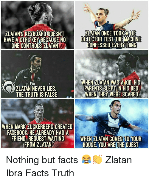 alie: ZLATAN'S KEYBOARD DOESNT  HAVE A CTRL KEYBECAUSE NO  ONE CONTROLS ZLATAN  ZLATAN ONCE TOOK ALIE  DETECTOR TEST THEMACHINE  CONFESSED EVERYTHING  WHEN ZLATAN WAS A KID, HIS  PARENTS SLEPT IN HIS BED  WHEN THEY WERE SCARED  Ffly  ZLATAN NEVER LIES  THE TRUTH IS FALSE  WHEN MARK ZUCKERBERG CREATED  FACEBOOK, HE ALREADY HAD A  Fly  Emirate  FRIEND REQUEST WAITING WHEN ZLATAN COMES TO YOUR  FROM ZLATAN  HOUSE, YOU ARE THE GUEST Nothing but facts 😂👏 Zlatan Ibra Facts Truth