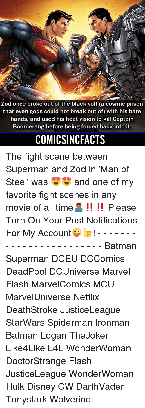 fight scenes: Zod once broke out of the black volt (a cosmic prison  that even gods could not break out of) with his bare  hands, and used his heat vision to kill Captain  Boomerang before being forced back into it.  COMICSINCFACTS The fight scene between Superman and Zod in 'Man of Steel' was 😍😍 and one of my favorite fight scenes in any movie of all time🤷🏾♂️‼️‼️ Please Turn On Your Post Notifications For My Account😜👍! - - - - - - - - - - - - - - - - - - - - - - - - Batman Superman DCEU DCComics DeadPool DCUniverse Marvel Flash MarvelComics MCU MarvelUniverse Netflix DeathStroke JusticeLeague StarWars Spiderman Ironman Batman Logan TheJoker Like4Like L4L WonderWoman DoctorStrange Flash JusticeLeague WonderWoman Hulk Disney CW DarthVader Tonystark Wolverine