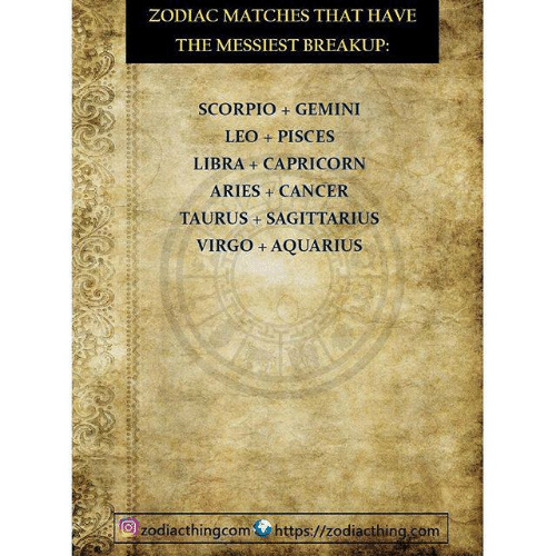 breakup: ZODIAC MATCHES THAT HAVE  THE MESSIEST BREAKUP:  SCORPIO + GEMINI  LEO + PISCES  LIBRA + CAPRICORN  ARIES CANCER  TAURUS +SAGITTARIUS  VIRGO +AQUARIUS  zodiacthingcomhttps://zodiacthing.com
