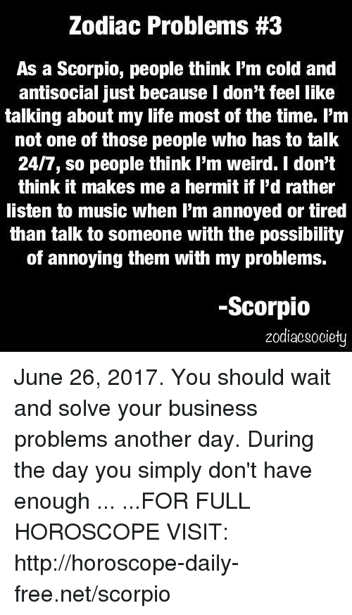 Life, Music, and Weird: Zodiac Problems #3  As a Scorpio, people think I'm cold and  antisocial just because I don't feel like  talking about my life most of the time. l'm  not one of those people who has to talk  24/7, so people think I'm weird. I don't  think it makes me a hermit if l'd rather  listen to music when I'm annoyed or tired  than talk to someone with the possibility  of annoying them with my problems.  Scorpio  zodiacsociety June 26, 2017. You should wait and solve your business problems another day. During the day you simply don't have enough ... ...FOR FULL HOROSCOPE VISIT: http://horoscope-daily-free.net/scorpio