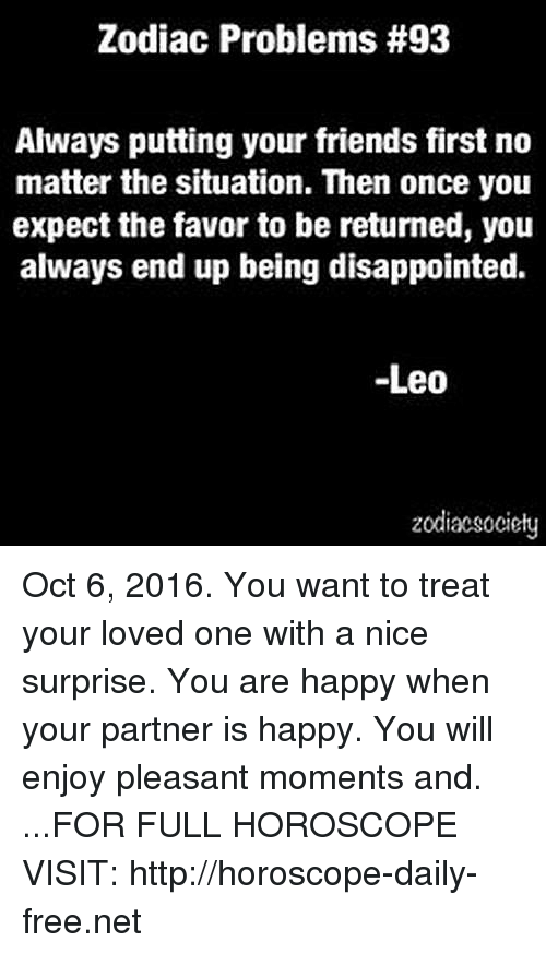 Disappointed: Zodiac Problems #93  Always putting your friends first no  matter the situation. Then once you  expect the favor to be returned, you  always end up being disappointed.  Leo  zodiacsociety Oct 6, 2016. You want to treat your loved one with a nice surprise. You are happy when your partner is happy. You will enjoy pleasant moments and. ...FOR FULL HOROSCOPE VISIT: http://horoscope-daily-free.net