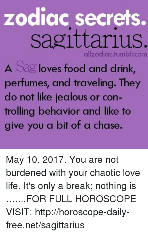 Food, Jealous, and Life: zodiac secrets.  Sagittarius  allzodiac.tumblr.com  A Sag loves food and drink  perfumes, and traveling. They  do not like jealous or con-  trolling behavior and like to  give you a bit of a chase. May 10, 2017. You are not burdened with your chaotic love life. It's only a break; nothing is …....FOR FULL HOROSCOPE VISIT: http://horoscope-daily-free.net/sagittarius