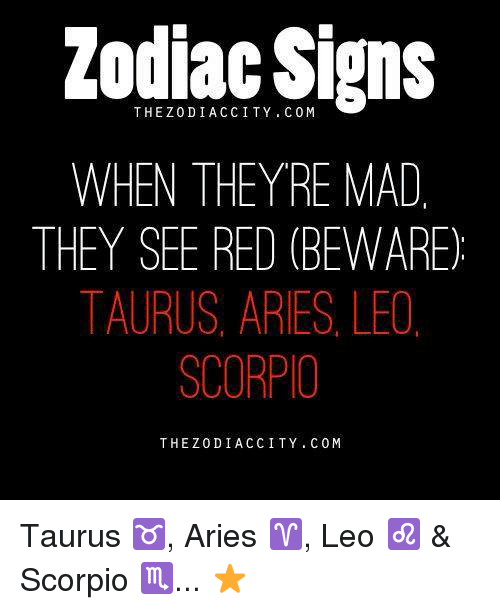 zodiac signs: Zodiac Signs  WHEN THEYRE MAD  THEY SEE RED (BEWARE)  TAURUS, ARIES LEO  SCORPIO  THE Z 0 DI ACC ITY. C 0 M Taurus ♉, Aries ♈, Leo ♌ & Scorpio ♏... ⭐