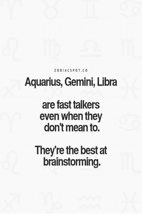 When: ZODIACS POT, CO  Aquarius, Gemini, Libra  are fast talkers  even when they  don't mean to.  Theyre the best at  brainstorming.