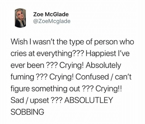 Fuming: Zoe McGlade  @ZoeMcglade  Wish l wasn't the type of person who  cries at everything??? Happiest I've  ever been??? Crying! Absolutely  fuming ??? Crying! Confused / can't  figure something out??? Crying!!  Sad /upset??? ABSOLUTLEY  SOBBING
