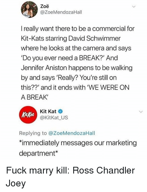 """Kitkat: Zoe  @ZoeMendozaHall  really want there to be a commercial for  Kit-Kats starring David Schwimmer  where he looks at the camera and says  'Do you ever need a BREAK?' And  Jennifer Aniston happens to be walking  by and says 'Really? You're still on  this??' and it ends with 'WE WERE ON  A BREAK'  KitKat  Kit Kat  @KitKat US  Replying to @ZoeMendozaHall  """"immediately messages our marketing  department* Fuck marry kill: Ross Chandler Joey"""