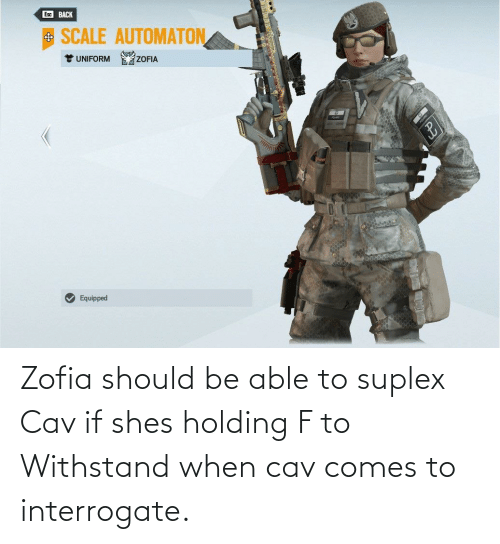 cav: Zofia should be able to suplex Cav if shes holding F to Withstand when cav comes to interrogate.