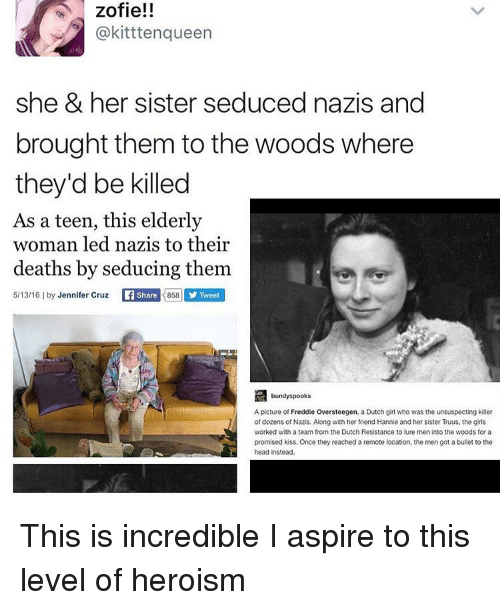 Memes, Into the Woods, and 🤖: zofie!!  @kittten queen  she & her sister seduced nazis and  brought them to the woods where  they'd be killed  As a teen, this elderly  woman led nazis to their  deaths by seducing them  5/13/16 l by  Jennifer Cruz  Share  3858 y Tweet  bundy spooks  A picture of Freddie Oversteegen, a Dutch girl who was the unsuspecting killer  of dozens of Nazis. Along with her friend Hannie and her sister Truus, the girls  worked with a team from the Dutch Resistance to lure men into the woods for a  promised kiss. Once they reached a remote location, the men got a bullet to the  head instead This is incredible I aspire to this level of heroism