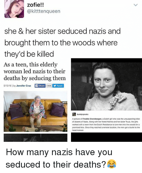 Dutches: zofie!!  @kitttenqueen  she & her sister seduced nazis and  brought them to the woods where  they'd be killed  As a teen, this elderly  woman led nazis to their  deaths by seducing them  5/13/16 lby Jennifer Cruz  LL Share 858 Y Tweet  A picture of Freddie Oversteegen, a Dutch girl who was the unsuspecting killer  of dozens of Nazis. Along with her friend Hannie and her sister Truus, the girls  worked with a team from the Dutch Resistance to lure meninto the woods for a  promised kiss. Once they reached a remote location, the men got abullet to the How many nazis have you seduced to their deaths?😂