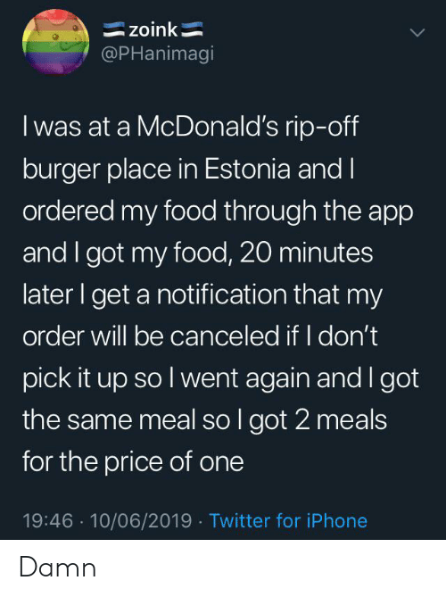 zoink: zoink  @PHanimagi  I was at a McDonald's rip-off  burger place in Estonia and I  ordered my food through the app  and I got my food, 20 minutes  later I get a notification that my  order will be canceled if I don't  pick it up so I went again and I got  the same meal so I got 2 meals  for the price of one  19:46 10/06/2019 Twitter for iPhone Damn
