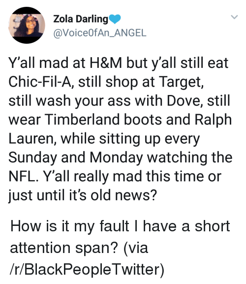 Blackpeopletwitter, Dove, and News: Zola Darling  @VoiceOfAn ANGE  Y'all mad at H&M but y'all still eat  Chic-Fil-A, still shop at Target,  still wash your ass with Dove, still  wear Timberland boots and Ralph  Lauren, while sitting up every  Sunday and Monday watching the  NFL. Y'all really mad this time or  just until it's old news? <p>How is it my fault I have a short attention span? (via /r/BlackPeopleTwitter)</p>