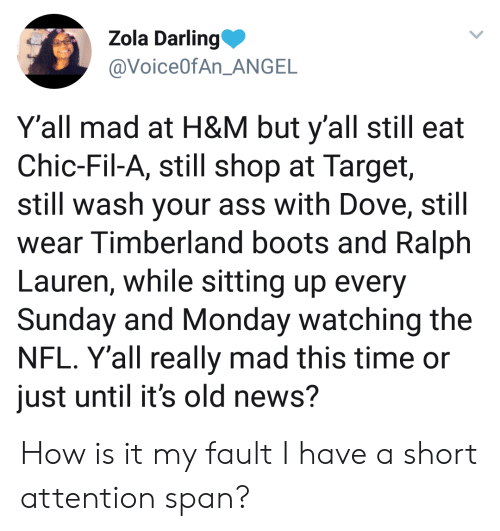 Ralph Lauren: Zola Darling  @VoiceOfAn ANGE  Y'all mad at H&M but y'all still eat  Chic-Fil-A, still shop at Target,  still wash your ass with Dove, still  wear Timberland boots and Ralph  Lauren, while sitting up every  Sunday and Monday watching the  NFL. Y'all really mad this time or  just until it's old news? How is it my fault I have a short attention span?