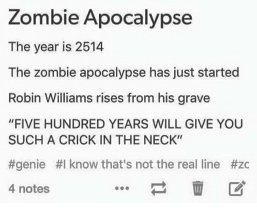 """The Zombie Apocalypse: Zombie Apocalypse  The year is 2514  The zombie apocalypse has just started  Robin Williams rises from his grave  """"FIVE HUNDRED YEARS WILL GIVE YOU  SUCH A CRICK IN THE NECK""""  #genie HI know that's not the real line #zc  4 notes"""