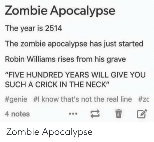 """The Zombie Apocalypse: Zombie Apocalypse  The year is 2514  The zombie apocalypse has just started  Robin Williams rises from his grave  """"FIVE HUNDRED YEARS WILL GIVE YOU  SUCH A CRICK IN THE NECK""""  #genie #1 know that's not the real line #zc  4 notes  壶 区 Zombie Apocalypse"""