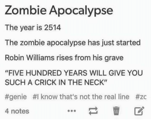 """The Zombie Apocalypse: Zombie Apocalypse  The year is 2514  The zombie apocalypse has just started  Robin Williams rises from his grave  """"FIVE HUNDRED YEARS WILL GIVE YOU  SUCH A CRICK IN THE NECK""""  #genie #I know that's not the real line #zc  4 notes"""