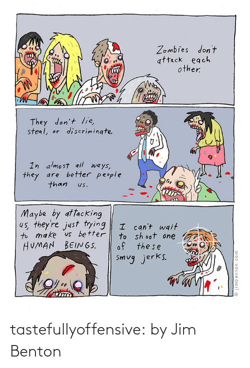 Jim Benton: Zombies don't  attack each  other.  They don't lie,  steal, or  discrimingte.  In almost all ways,  they are better people  than  us.  Maybe by attacking  4s, they're just tying  to make vs better  HUMAN BEIN6S.  I can't wait  to sh oot one  of the se  Smug jerks.  © jimbenton.com tastefullyoffensive:  by Jim Benton