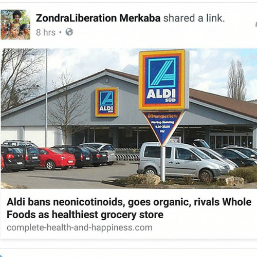 Memes, Whole Foods, and Aldi: ZondraLiberation Merkaba shared a link.  8 hrs  AALDI  SUD  ALDI  Aldi bans neonicotinoids, goes organic, rivals Whole  Foods as healthiest grocery store  complete-health-and-happiness.com