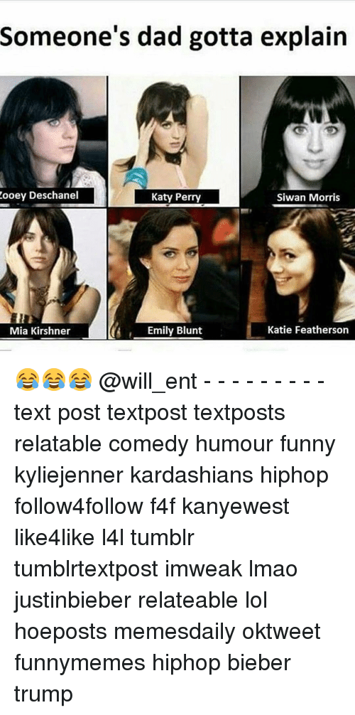 perri: Zooey Deschanel  Someone's dad gotta explain  Katy Perry  Siwan Morris  Katie Featherson  Mia Kirshner  A, Emily Blunt 😂😂😂 @will_ent - - - - - - - - - text post textpost textposts relatable comedy humour funny kyliejenner kardashians hiphop follow4follow f4f kanyewest like4like l4l tumblr tumblrtextpost imweak lmao justinbieber relateable lol hoeposts memesdaily oktweet funnymemes hiphop bieber trump