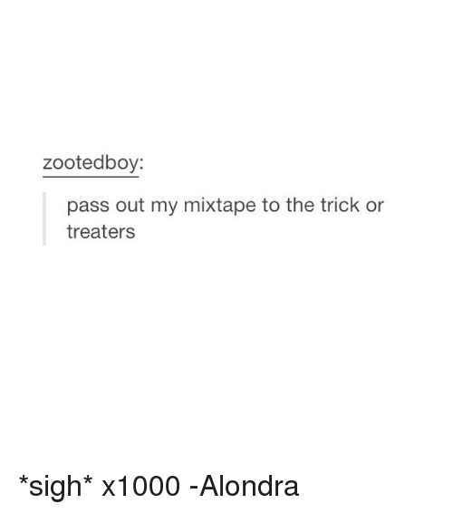Mixtapes, My Mixtapes, and Girl Memes: zootedboy:  pass out my mixtape to the trick or  treaters *sigh* x1000 -Alondra