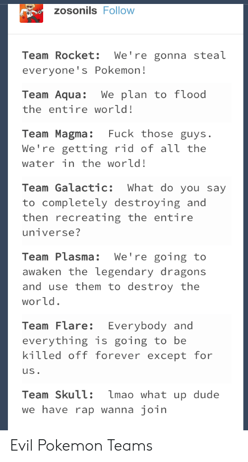 those guys: zosonils Follow  Team Rocket: We're gonna steal  everyone's Pokemon!  Team Aqua:We plan to f lood  the entire world!  Team Magma: Fuck those guys.  We're getting rid of аїї the  water in the world!  Team Galactic: What do you say  to completely destroying and  then recreating the entire  Team Plasma: We're going to  awaken the legendary dragons  and use them to destroy the  world  Team Flare: Everybody and  everything is going to be  kitted off forever except for  uS  Team Skull: lmao what up dude  we have rap wanna join Evil Pokemon Teams