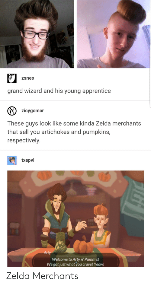 respectively: zsnes  grand wizard and his young apprentice  zicygomar  These guys look like some kinda Zelda merchants  that sell you artichokes and pumpkins,  respectively  txepvi  Arty  Welcome to Arty n' Pumm's!  We got just what 'you crave! Yeow! Zelda Merchants