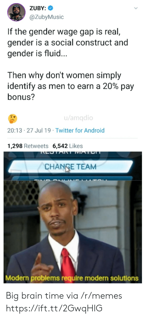 Identify As: ZUBY:  @ZubyMusic  If the gender wage gap is real,  gender is a social construct and  gender is fluid...  Then why don't women simply  identify as men to earn a 20% pay  bonus?  u/amqdio  20:13 27 Jul 19 Twitter for Android  1,298 Retweets 6,542 Likes  LOTART MATCH  CHANGE TEAM  Modern problems require modern solutions Big brain time via /r/memes https://ift.tt/2GwqHIG
