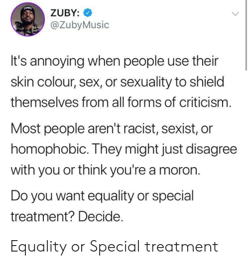 Sexuality: ZUBY:  @ZubyMusic  It's annoying when people use their  skin colour, sex, or sexuality to shield  themselves from all forms of criticism.  Most people aren't racist, sexist, or  homophobic. They might just disagree  with you or think you're a moron  Do you want equality or special  treatment? Decide. Equality or Special treatment