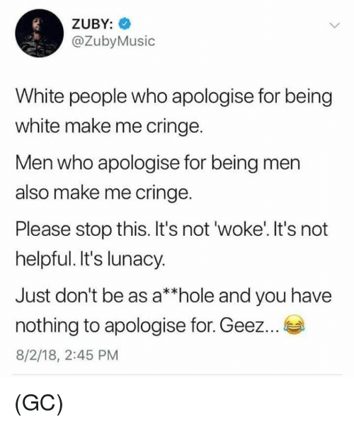 Memes, White People, and White: ZUBY:  @ZubyMusic  White people who apologise for being  white make me cringe.  Men who apologise for being men  also make me cringe.  Please stop this. It's not 'woke'. It's not  helpful. It's lunacy.  Just don't be as a*hole and you have  nothing to apologise for. Geez...  8/2/18, 2:45 PM (GC)