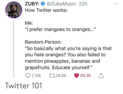 """oranges: @ZubyMusic 22h  ZUBY:  How Twitter works:  Me:  """"I prefer mangoes to oranges...""""  Random Person:  """"So basically what you're saying is that  you hate oranges? You also failed to  mention pineapples, bananas and  grapefruits. Educate yourself.""""  1,158  t129.6K  99.3K Twitter 101"""