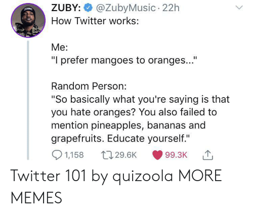 """oranges: @ZubyMusic 22h  ZUBY:  How Twitter works:  Me:  """"I prefer mangoes to oranges...""""  Random Person:  """"So basically what you're saying is that  you hate oranges? You also failed to  mention pineapples, bananas and  grapefruits. Educate yourself.""""  1,158  t129.6K  99.3K Twitter 101 by quizoola MORE MEMES"""