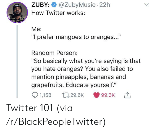 """oranges: @ZubyMusic 22h  ZUBY:  How Twitter works:  Me:  """"I prefer mangoes to oranges...""""  Random Person:  """"So basically what you're saying is that  you hate oranges? You also failed to  mention pineapples, bananas and  grapefruits. Educate yourself.""""  1,158  t129.6K  99.3K Twitter 101 (via /r/BlackPeopleTwitter)"""