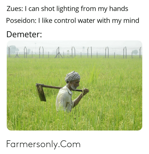 farmersonly.com: Zues: I can shot lighting from my hands  Poseidon: I like control water with  my mind  Demeter: Farmersonly.Com