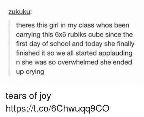 Crying, Memes, and School: zukuku  theres this girl in my class whos been  carrying this 6x6 rubiks cube since the  first day of school and today she finally  finished it so we all started applauding  n she was so overwhelmed she ended  up crying tears of joy https://t.co/6Chwuqq9CO