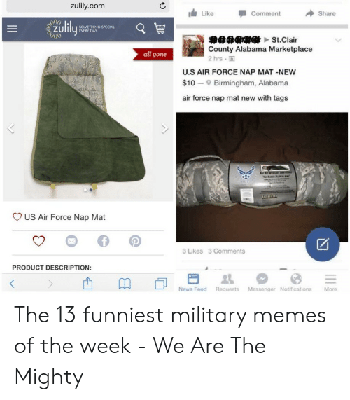 13 Funniest: zulily.com  Like  Comment  Share  zulily  SOMETHING SPECIAL  EVERY DAY  000  的中中中母界▼t.Clair  County Alabama Marketplace  2 hrs  all gone  U.S AIR FORCE NAP MAT -NEW  $10 Birmingham, Alabama  air force nap mat new with tags  US Air Force Nap Mat  3 Likes 3 Comments  PRODUCT DESCRIPTION:  News Feed Requests Messenger Notifications  More  II The 13 funniest military memes of the week - We Are The Mighty