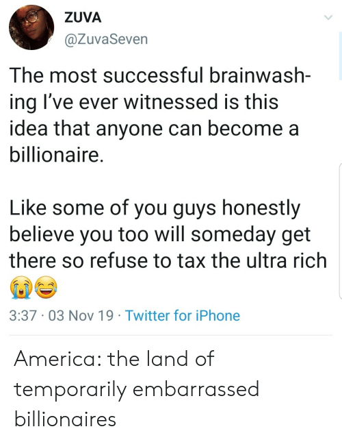 refuse: ZUVA  @ZuvaSeven  The most successful brainwash-  ing I've ever witnessed is this  idea that anyone can become a  billionaire.  Like some of you guys honestly  believe you too will someday get  there so refuse to tax the ultra rich  3:37 03 Nov 19 Twitter for iPhone America: the land of temporarily embarrassed billionaires