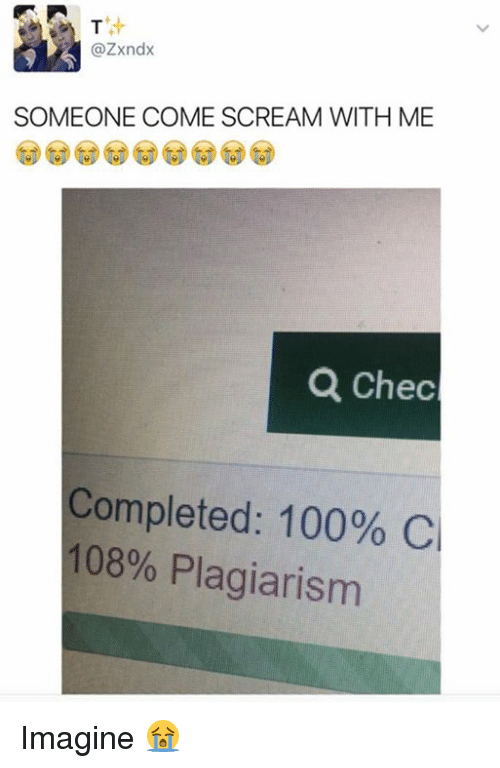 plagiarism: @Zxndx  SOMEONE COME SCREAM WITH ME  Q Chec  Completed: 100% Cl  108% Plagiarism Imagine 😭