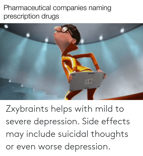 suicidal thoughts: Zxybraints helps with mild to severe depression. Side effects may include suicidal thoughts or even worse depression.